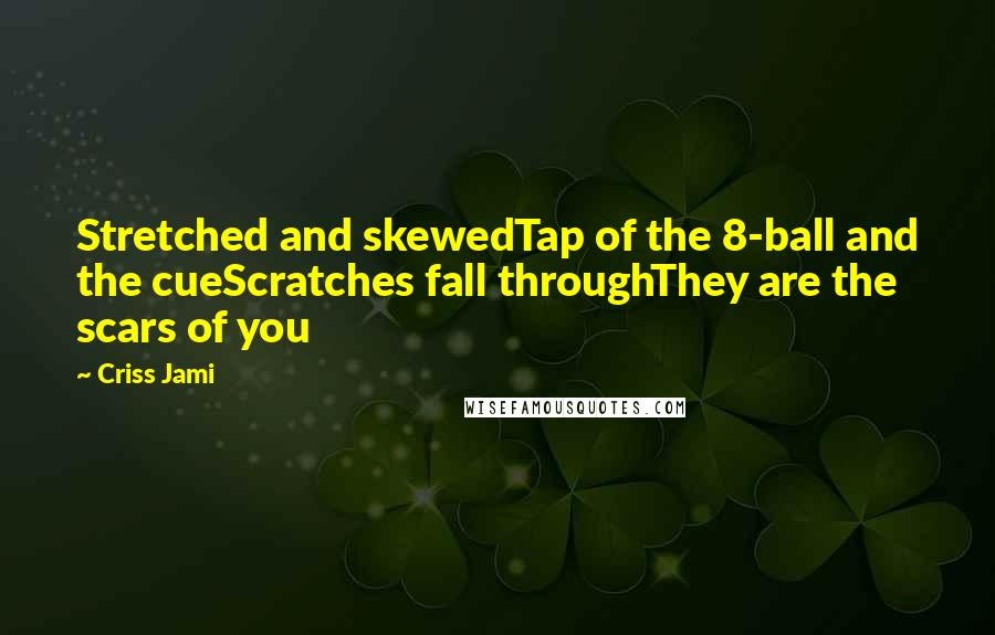 Criss Jami Quotes: Stretched and skewedTap of the 8-ball and the cueScratches fall throughThey are the scars of you