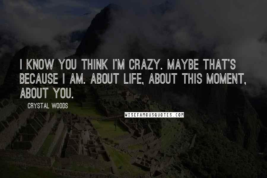 Crystal Woods Quotes: I know you think I'm crazy. Maybe that's because I am. About life, about this moment, about you.