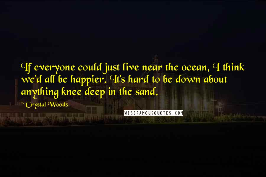 Crystal Woods Quotes: If everyone could just live near the ocean, I think we'd all be happier. It's hard to be down about anything knee deep in the sand.
