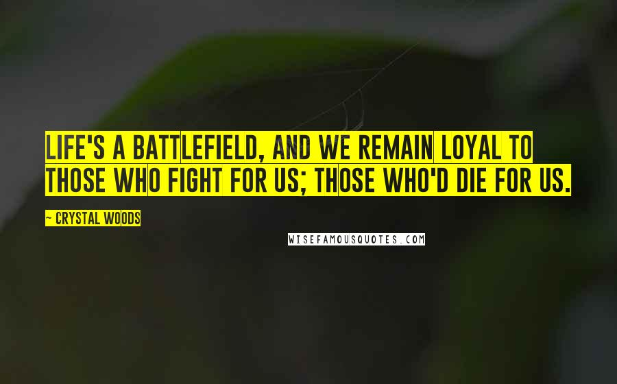 Crystal Woods Quotes: Life's a battlefield, and we remain loyal to those who fight for us; those who'd die for us.