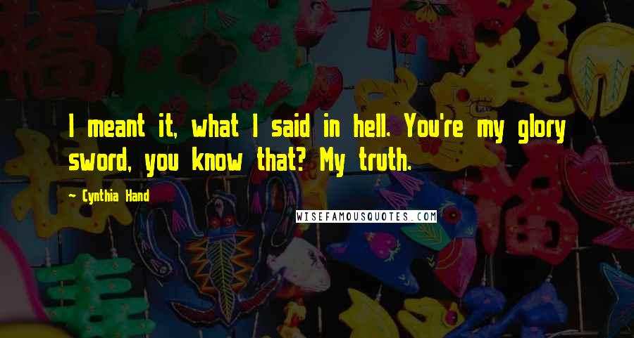 Cynthia Hand Quotes: I meant it, what I said in hell. You're my glory sword, you know that? My truth.