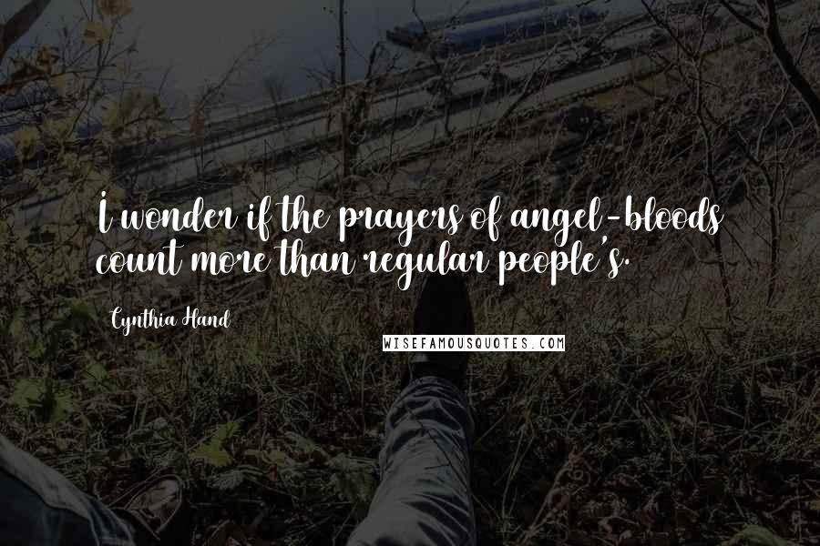 Cynthia Hand Quotes: I wonder if the prayers of angel-bloods count more than regular people's.