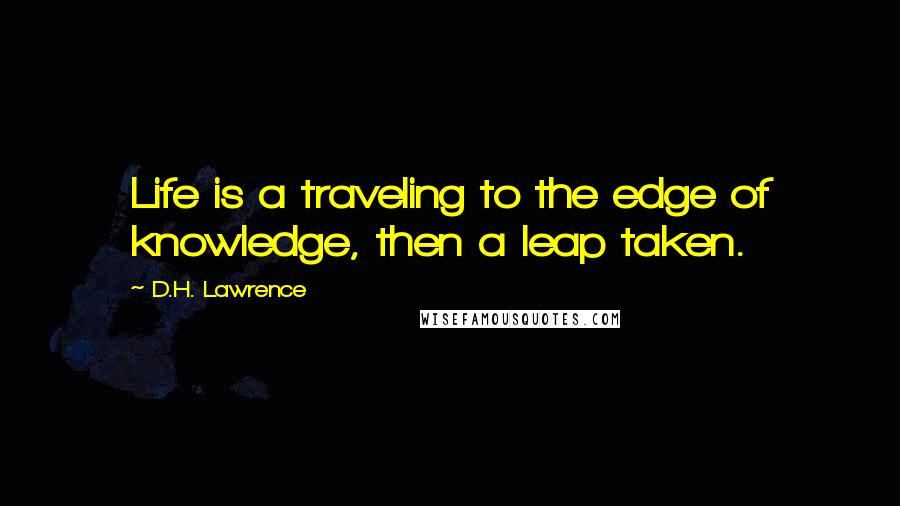 D.H. Lawrence Quotes: Life is a traveling to the edge of knowledge, then a leap taken.