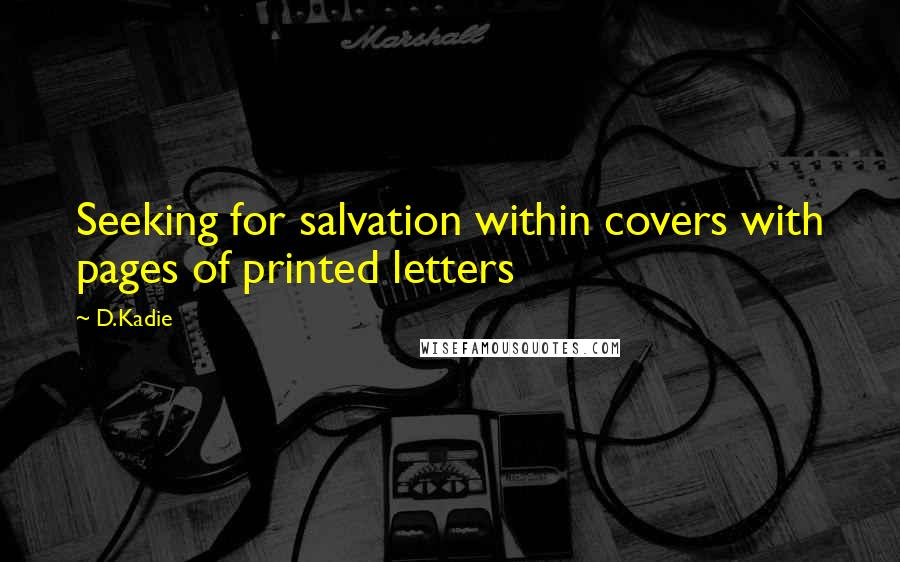 D.Kadie Quotes: Seeking for salvation within covers with pages of printed letters