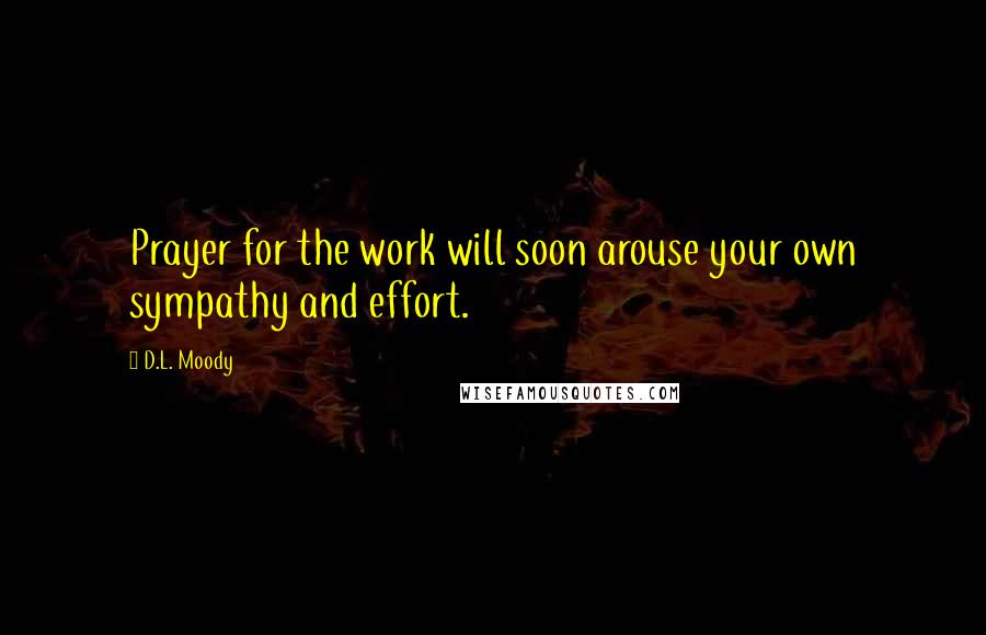 D.L. Moody Quotes: Prayer for the work will soon arouse your own sympathy and effort.