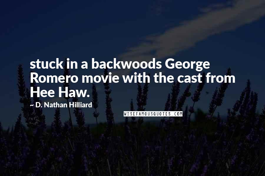 D. Nathan Hilliard Quotes: stuck in a backwoods George Romero movie with the cast from Hee Haw.