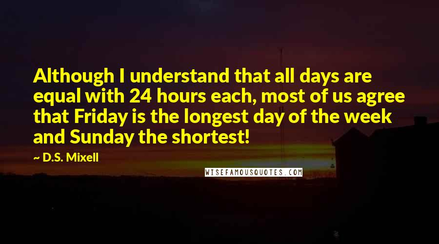 D.S. Mixell Quotes: Although I understand that all days are equal with 24 hours each, most of us agree that Friday is the longest day of the week and Sunday the shortest!