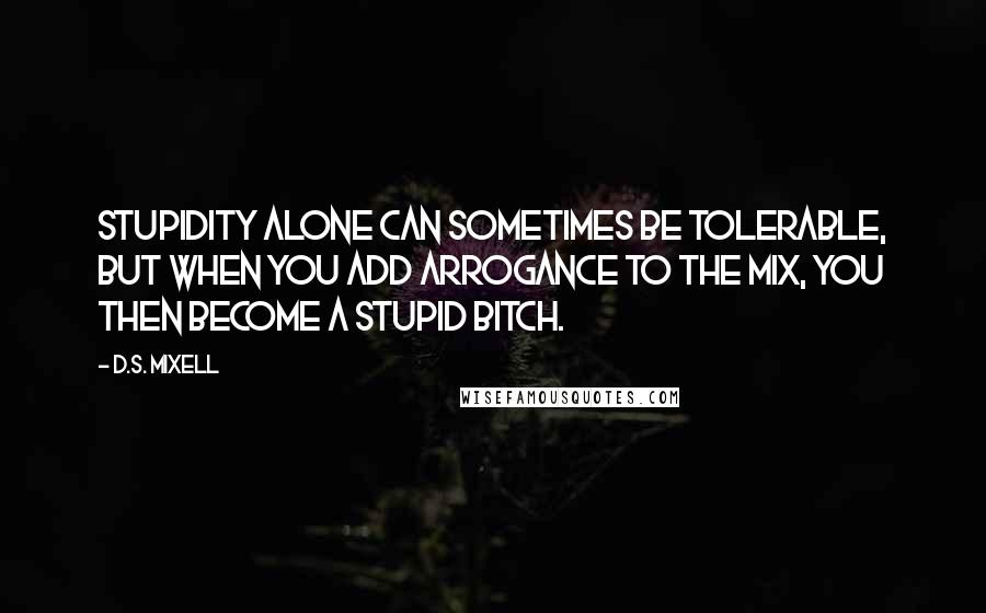 D.S. Mixell Quotes: Stupidity alone can sometimes be tolerable, but when you add arrogance to the mix, you then become a stupid bitch.