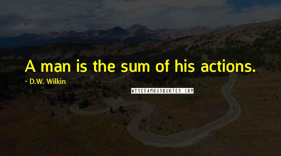 D.W. Wilkin Quotes: A man is the sum of his actions.