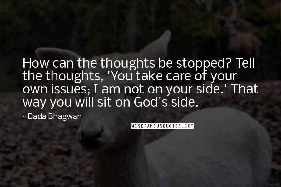 Dada Bhagwan Quotes: How can the thoughts be stopped? Tell the thoughts, 'You take care of your own issues; I am not on your side.' That way you will sit on God's side.