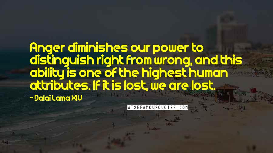 Dalai Lama XIV Quotes: Anger diminishes our power to distinguish right from wrong, and this ability is one of the highest human attributes. If it is lost, we are lost.