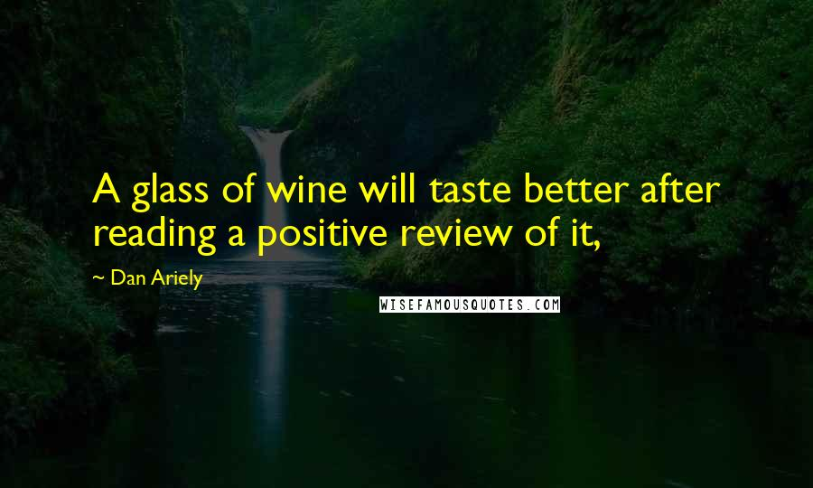 Dan Ariely Quotes: A glass of wine will taste better after reading a positive review of it,