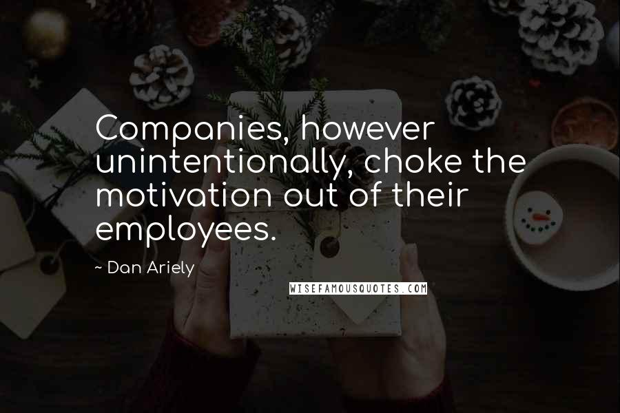 Dan Ariely Quotes: Companies, however unintentionally, choke the motivation out of their employees.