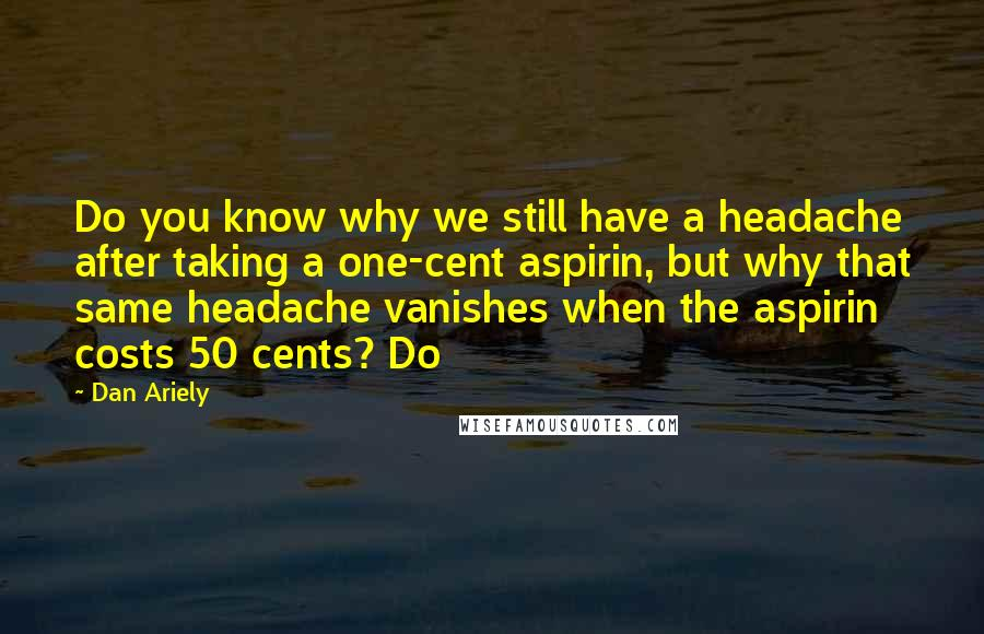 Dan Ariely Quotes: Do you know why we still have a headache after taking a one-cent aspirin, but why that same headache vanishes when the aspirin costs 50 cents? Do