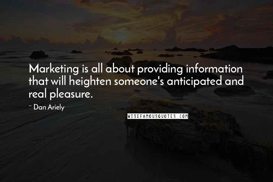 Dan Ariely Quotes: Marketing is all about providing information that will heighten someone's anticipated and real pleasure.