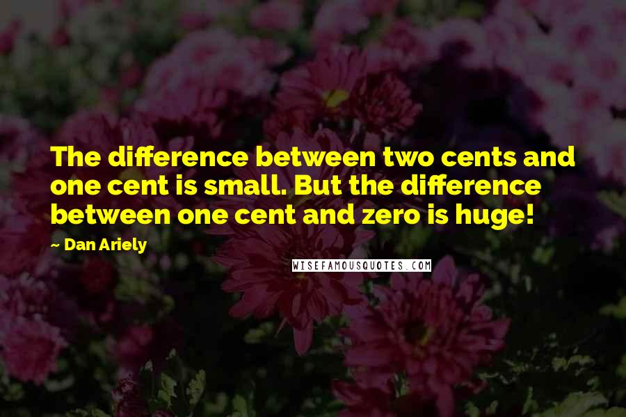 Dan Ariely Quotes: The difference between two cents and one cent is small. But the difference between one cent and zero is huge!