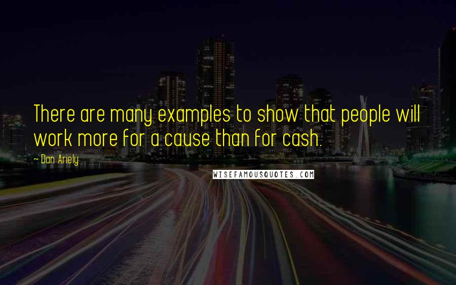 Dan Ariely Quotes: There are many examples to show that people will work more for a cause than for cash.
