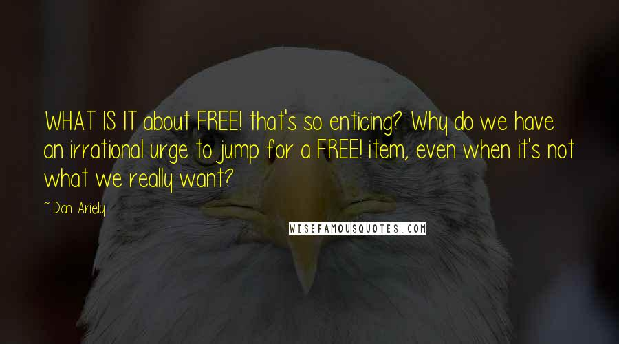 Dan Ariely Quotes: WHAT IS IT about FREE! that's so enticing? Why do we have an irrational urge to jump for a FREE! item, even when it's not what we really want?