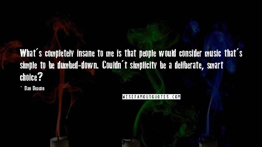 Dan Deacon Quotes: What's completely insane to me is that people would consider music that's simple to be dumbed-down. Couldn't simplicity be a deliberate, smart choice?