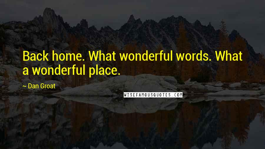 Dan Groat Quotes: Back home. What wonderful words. What a wonderful place.
