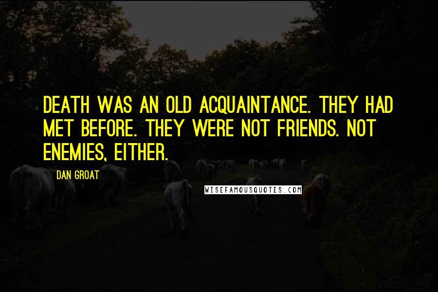 Dan Groat Quotes: Death was an old acquaintance. They had met before. They were not friends. Not enemies, either.