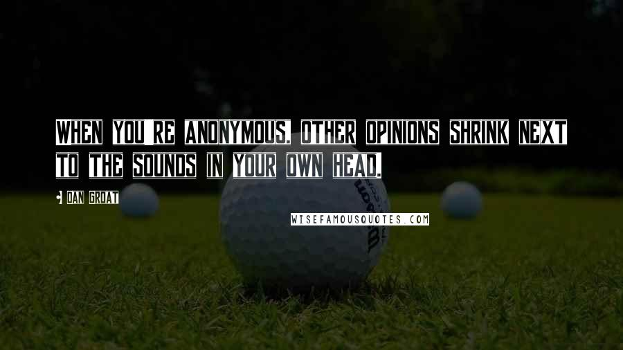 Dan Groat Quotes: When you're anonymous, other opinions shrink next to the sounds in your own head.