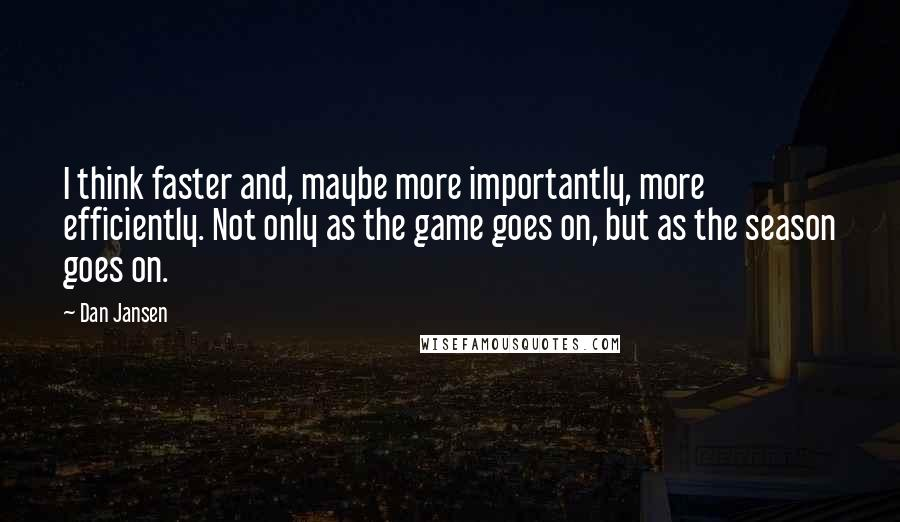 Dan Jansen Quotes: I think faster and, maybe more importantly, more efficiently. Not only as the game goes on, but as the season goes on.