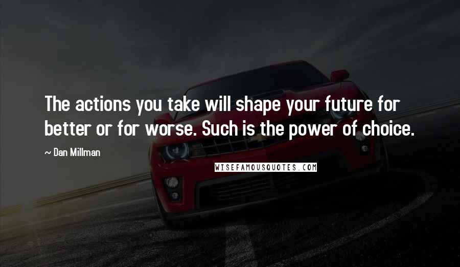 Dan Millman Quotes: The actions you take will shape your future for better or for worse. Such is the power of choice.