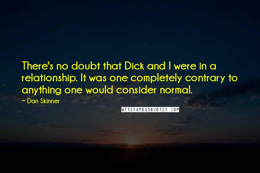 Dan Skinner Quotes: There's no doubt that Dick and I were in a relationship. It was one completely contrary to anything one would consider normal.