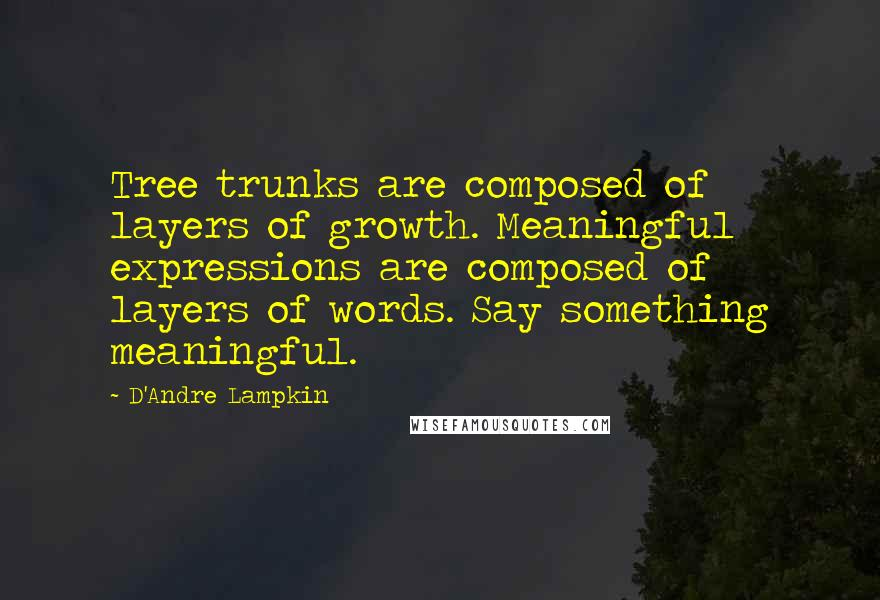 D'Andre Lampkin Quotes: Tree trunks are composed of layers of growth. Meaningful expressions are composed of layers of words. Say something meaningful.