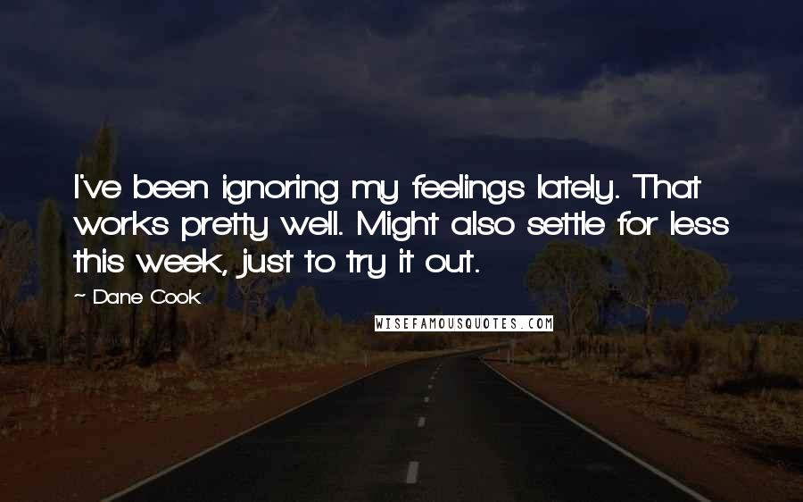 Dane Cook Quotes: I've been ignoring my feelings lately. That works pretty well. Might also settle for less this week, just to try it out.