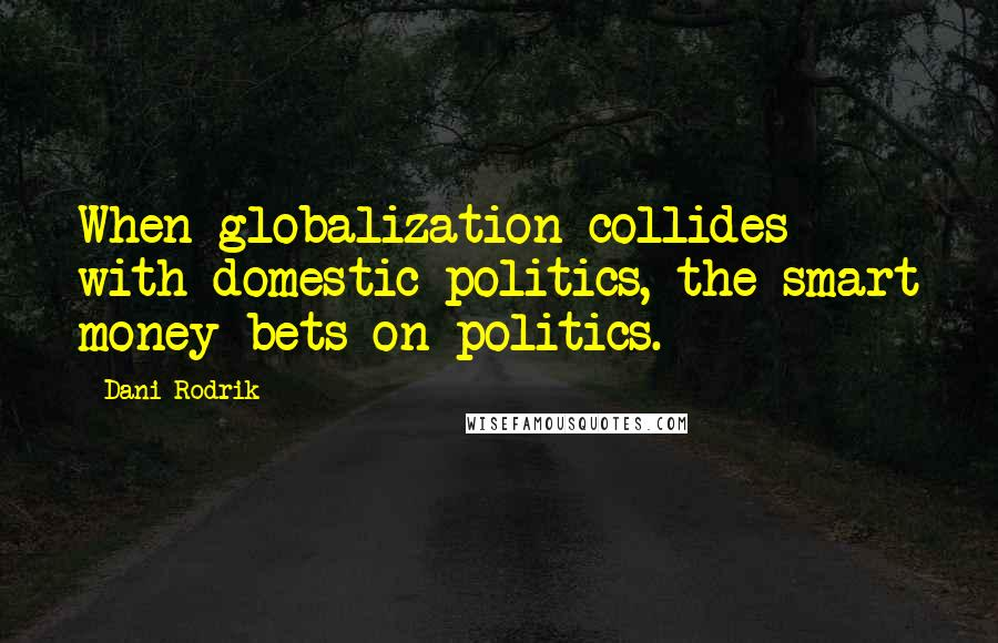 Dani Rodrik Quotes: When globalization collides with domestic politics, the smart money bets on politics.