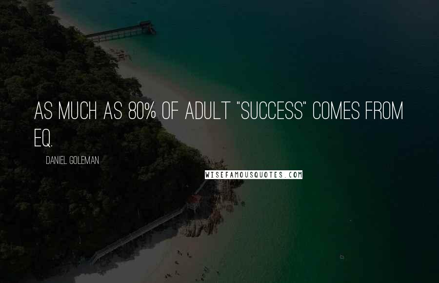 "Daniel Goleman Quotes: As much as 80% of adult ""success"" comes from EQ."