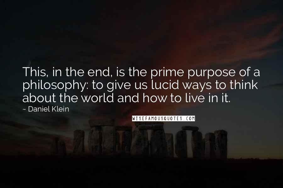 Daniel Klein Quotes: This, in the end, is the prime purpose of a philosophy: to give us lucid ways to think about the world and how to live in it.