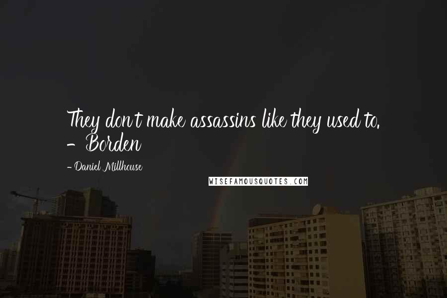 Daniel Millhouse Quotes: They don't make assassins like they used to. -Borden