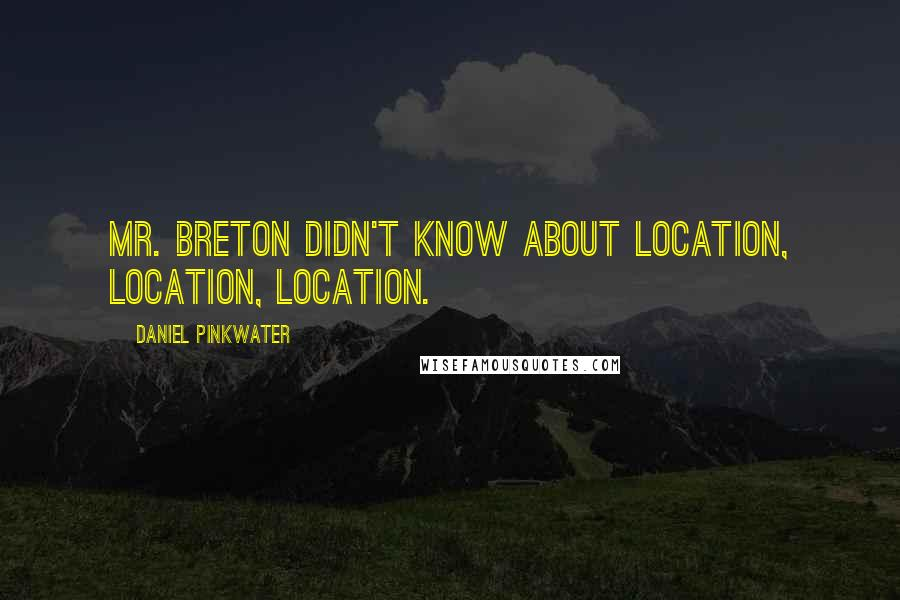 Daniel Pinkwater Quotes: Mr. Breton didn't know about location, location, location.
