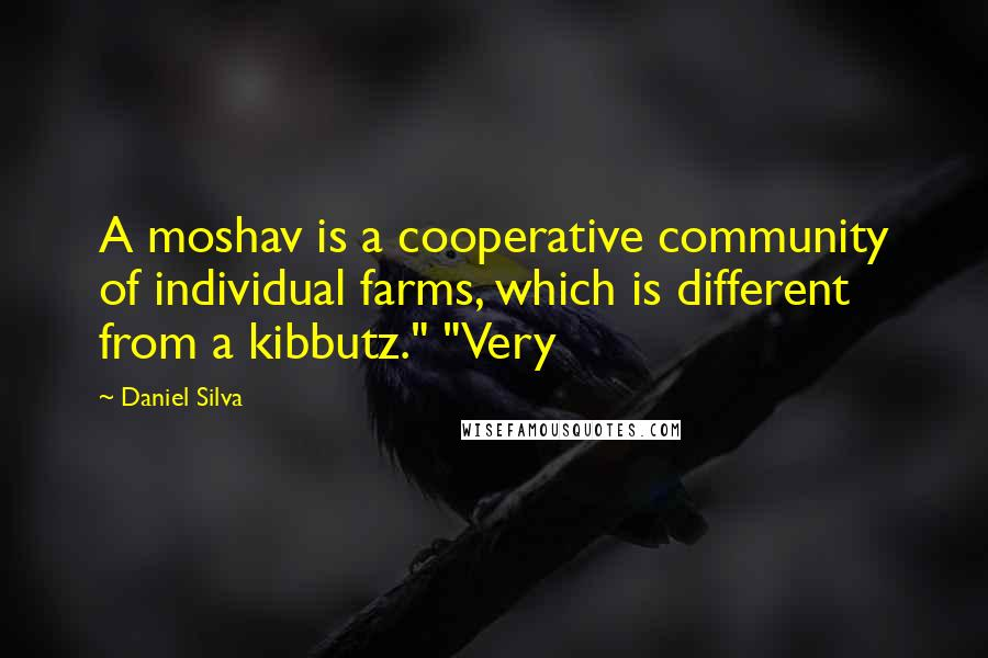 """Daniel Silva Quotes: A moshav is a cooperative community of individual farms, which is different from a kibbutz."""" """"Very"""