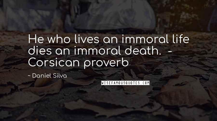 Daniel Silva Quotes: He who lives an immoral life dies an immoral death.  - Corsican proverb