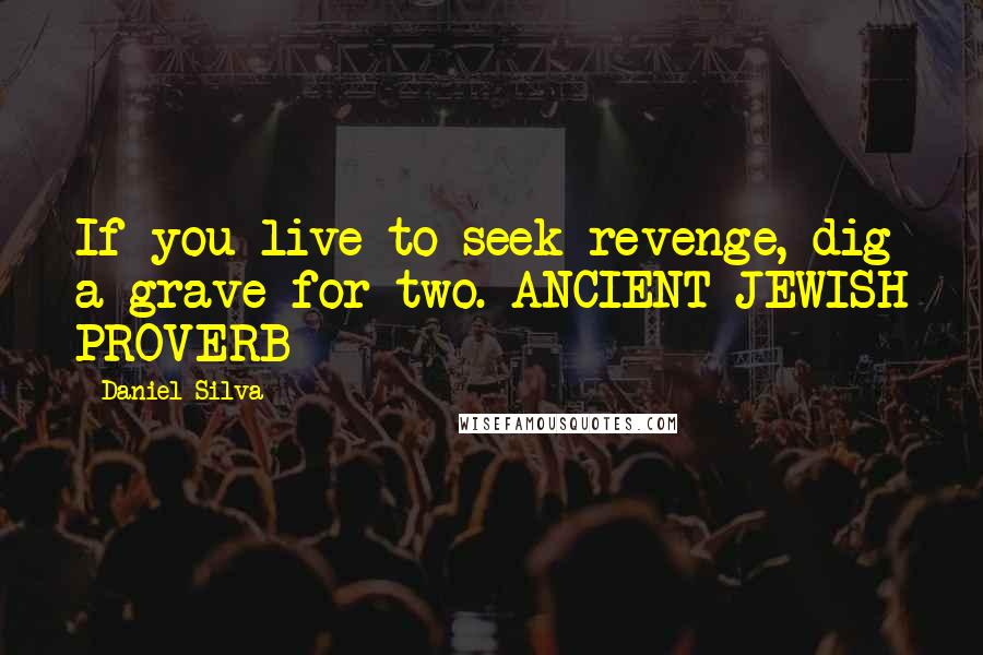 Daniel Silva Quotes: If you live to seek revenge, dig a grave for two. ANCIENT JEWISH PROVERB