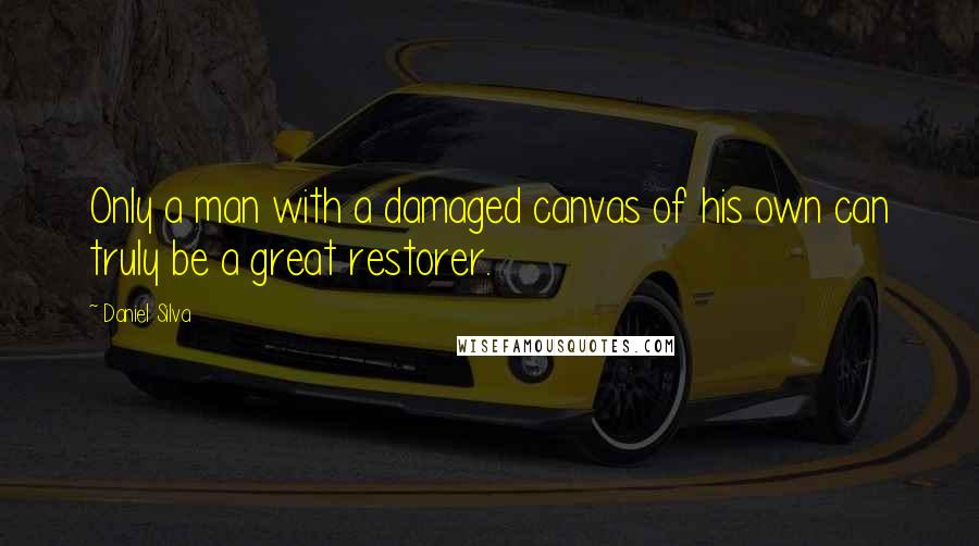 Daniel Silva Quotes: Only a man with a damaged canvas of his own can truly be a great restorer.