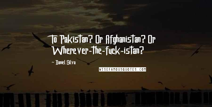 Daniel Silva Quotes: To Pakistan? Or Afghanistan? Or Wherever-the-fuck-istan?