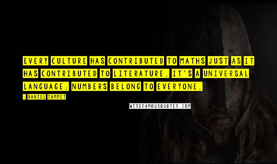 Daniel Tammet Quotes: Every culture has contributed to maths just as it has contributed to literature. It's a universal language; numbers belong to everyone.