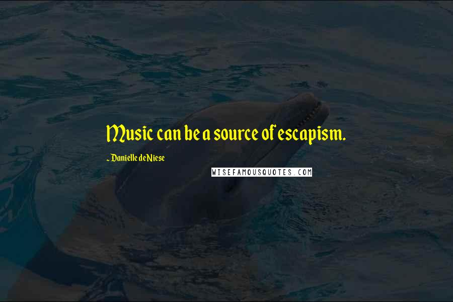 Danielle De Niese Quotes: Music can be a source of escapism.