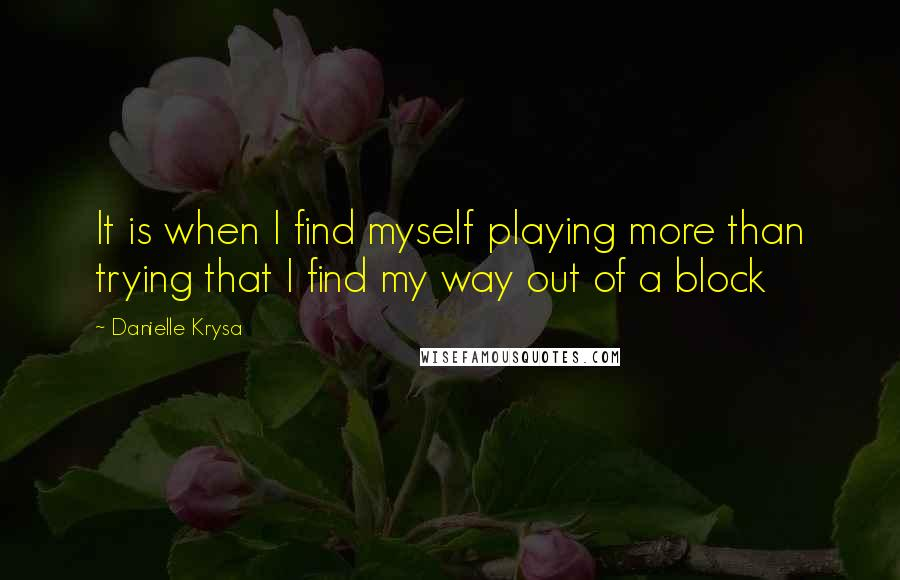 Danielle Krysa Quotes: It is when I find myself playing more than trying that I find my way out of a block
