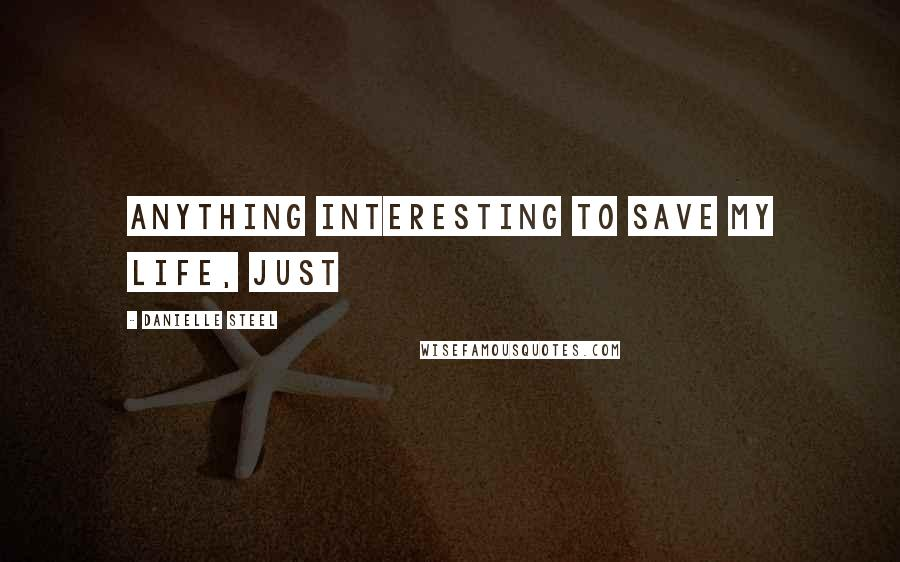 Danielle Steel Quotes: anything interesting to save my life, just