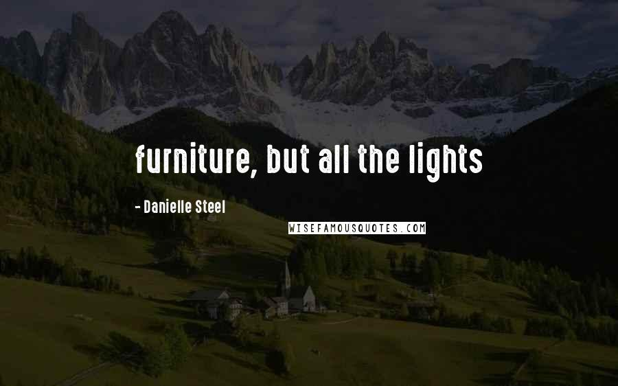 Danielle Steel Quotes: furniture, but all the lights