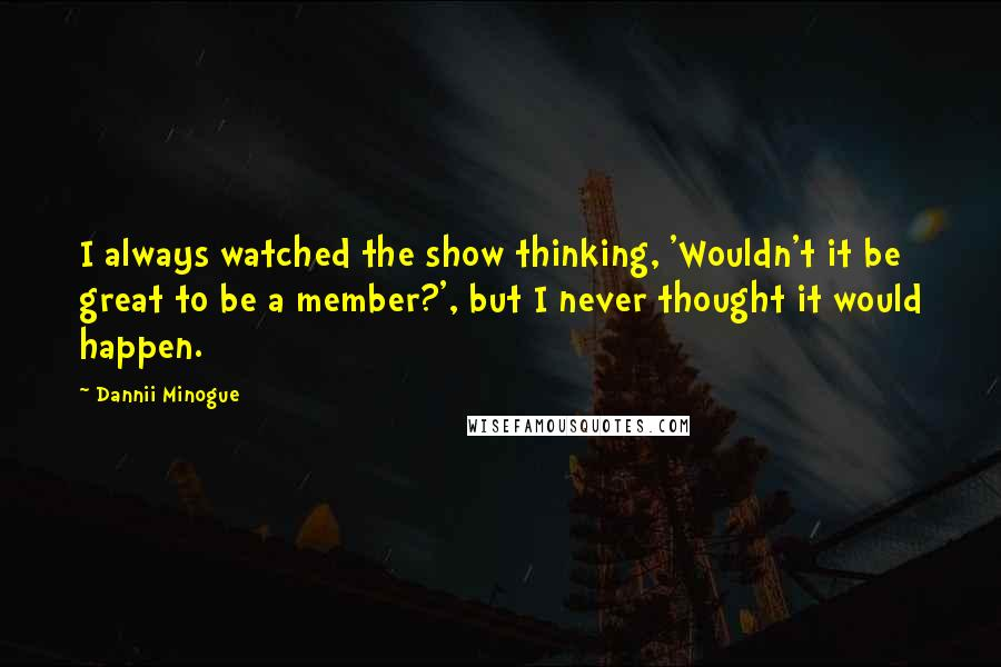 Dannii Minogue Quotes: I always watched the show thinking, 'Wouldn't it be great to be a member?', but I never thought it would happen.