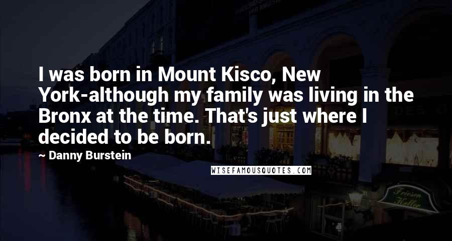 Danny Burstein Quotes: I was born in Mount Kisco, New York-although my family was living in the Bronx at the time. That's just where I decided to be born.