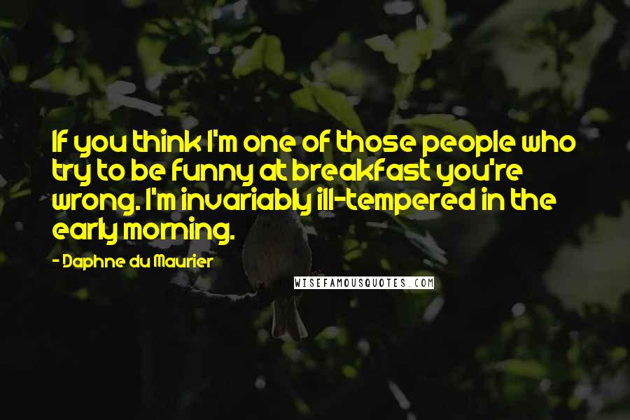 Daphne Du Maurier Quotes: If you think I'm one of those people who try to be funny at breakfast you're wrong. I'm invariably ill-tempered in the early morning.