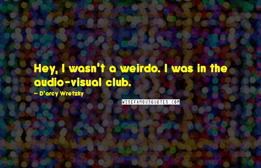 D'arcy Wretzky Quotes: Hey, I wasn't a weirdo. I was in the audio-visual club.